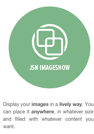 JSN ImageShow - Display your images in a lively way. You can place it anywhere, in whatever size and filled with whatever content you want.